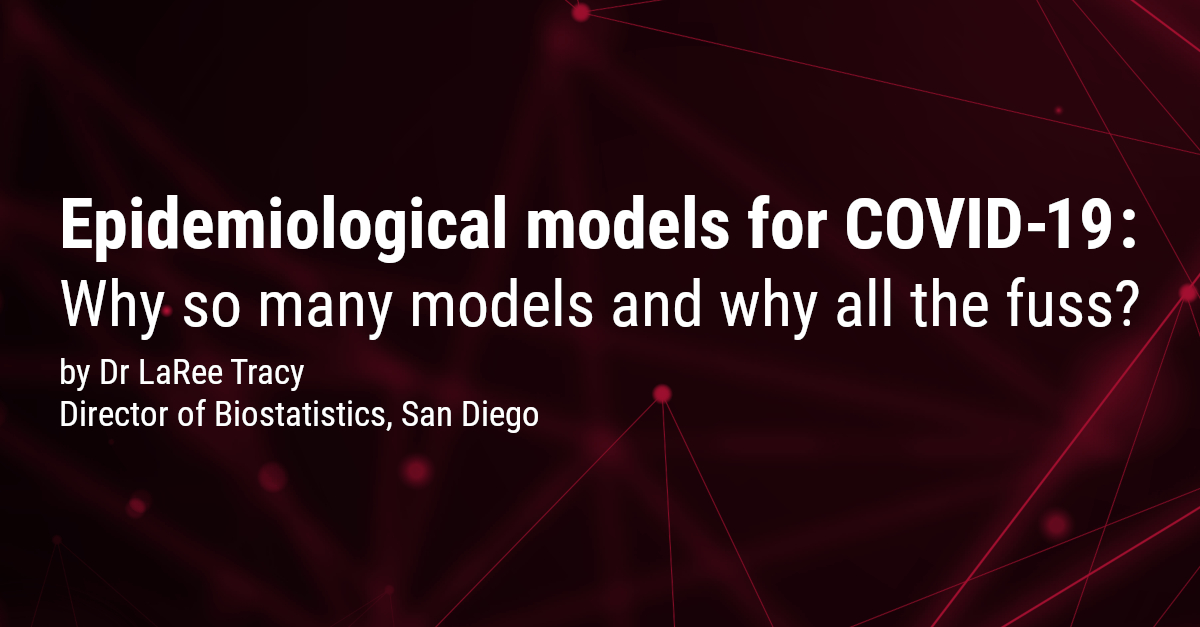 Epidemiological models for COVID-19: Why so many models and why all the fuss? - Dr LaRee Tracy, Head of Biometrics, San Diego