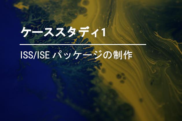 ISS/ISE パッケージの制作
